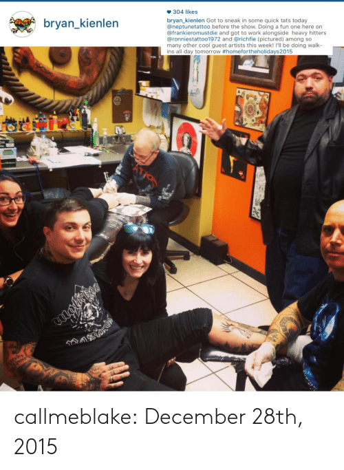 Instagram, Tumblr, and Work: 304 likes  bryan_kienlen Got to sneak in some quick tats today  @neptunetattoo before the show. Doing a fun one here on  @frankieromustdie and got to work alongside heavy hitters  @ronniestattoo1972 and @richfie (pictured) among so  many other cool guest artists this week! I'll be doing walk-  ins all day tomorrow #homefortheholidays2015  bryan kienlen  BE callmeblake: December 28th, 2015