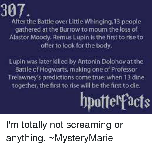 Facts, Memes, and True: 307.  After the Battle over Little Whinging,13 people  gathered at the Burrow to mourn the loss of  Alastor Moody. Remus Lupin is the first to rise to  offer to look for the body  Lupin was later killed by Antonin Dolohov at the  Battle of Hogwarts, making one of Professor  Trelawney's predictions come true: when 13 dine  together, the first to rise will be the first to die.  bpotter/facts I'm totally not screaming or anything. ~MysteryMarie