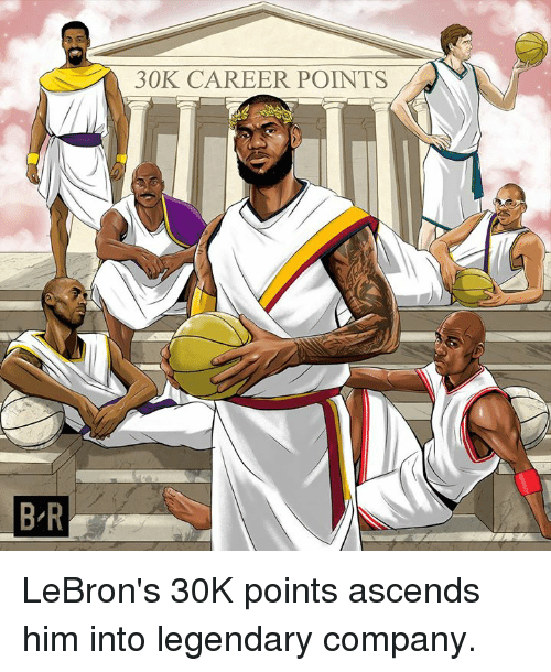 Company, Him, and Legendary: 30K CAREER POINTS  B R LeBron's 30K points ascends him into legendary company.