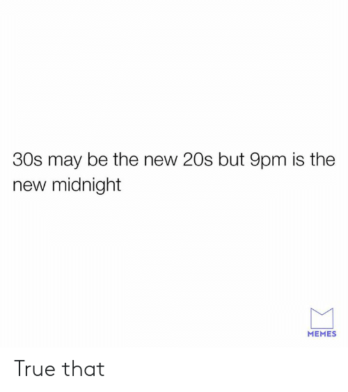 Dank, Memes, and True: 30s may be the new 20s but 9pm is the  new midnight  MEMES True that