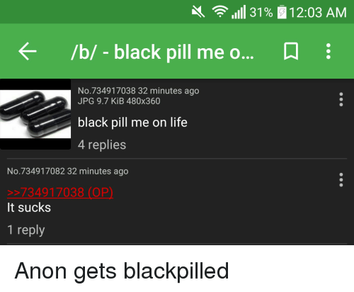 4chan, Life, and Black: 31% 12:03 AM  /b/ black pill me o  N  No 734917038 32 minutes ago  JPG 9.7 KiB 480x360  black pill me on life  4 replies  No. 734917082 32 minutes ago  734917038 (OP)  It sucks  1 reply Anon gets blackpilled