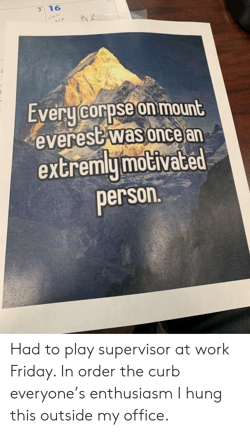 Friday, Work, and Office: 31  16  AA  Every corpse on mount  everest was once an  extremly motivated  person. Had to play supervisor at work Friday. In order the curb everyone's enthusiasm I hung this outside my office.