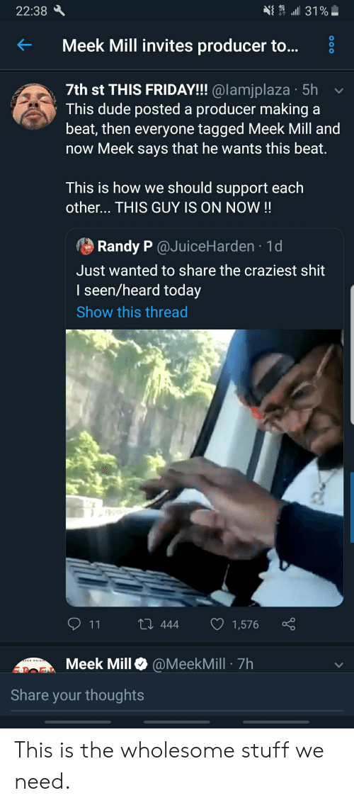 Blackpeopletwitter, Dude, and Friday: 31%  22:38  Meek Mill invites producer to...  7th st THIS FRIDAY!!! @lamjplaza 5h  This dude posted a producer making a  beat, then everyone tagged Meek Mill and  now Meek says that he wants this beat.  This is how we should support each  other... THIS GUY IS ON NOW !!  Randy P @JuiceHarden 1d  Just wanted to share the craziest shit  I seen/heard today  Show this thread  L 444  1,576  11  Meek Mill  @MeekMill 7h  Share your thoughts  O0O This is the wholesome stuff we need.