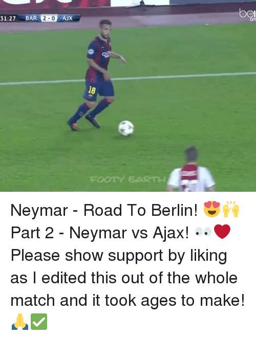 Memes, Neymar, and Earth: 31:27 BAR 2- AJX  og  18  aTY EARTH Neymar - Road To Berlin! 😍🙌 Part 2 - Neymar vs Ajax! 👀❤️ Please show support by liking as I edited this out of the whole match and it took ages to make! 🙏✅
