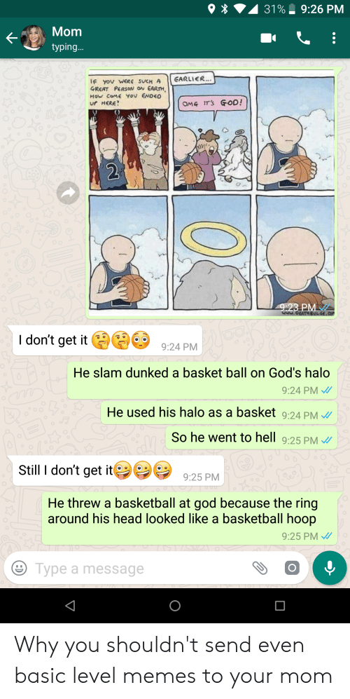 Basketball, God, and Halo: *  31%. 9:26 PM  Monm  typing  IF yov wERE SUCH A EARLIER..  GREAT PERSON ON EARTH  How coME YOU ENDEO  ur HERE  y)  I don't get it 924PM  He slam dunked a basket ball on God's halo  9:24 PM  He used his halo as a basket 9:24 PM  So he went to hell 9:25 PM  Still I don't get9:25 PM  He threw a basketball at god because the ring  around his head looked like a basketball hoop  9:25 PM  Type a message Why you shouldn't send even basic level memes to your mom