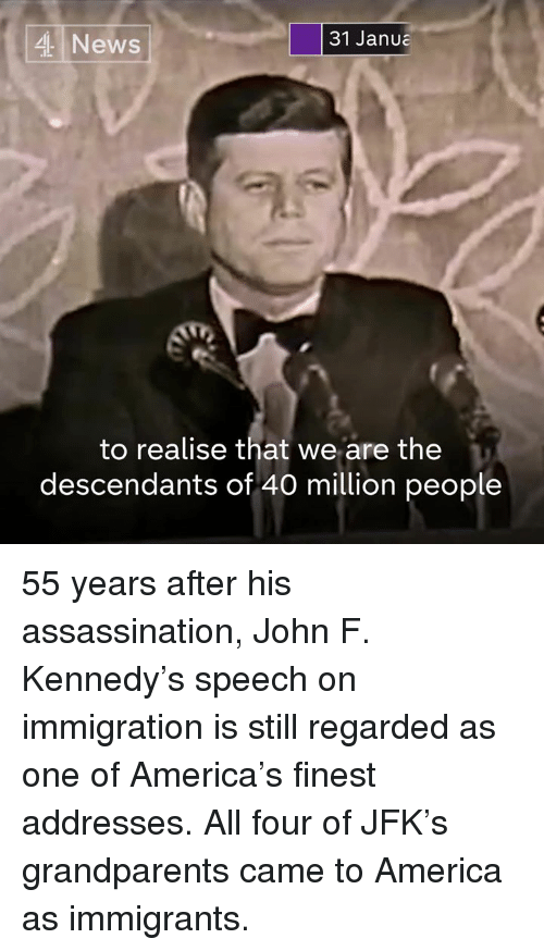 America, Assassination, and Memes: 31 Janua  4 News  to realise that we are the  descendants of 40 million people 55 years after his assassination, John F. Kennedy's speech on immigration is still regarded as one of America's finest addresses.  All four of JFK's grandparents came to America as immigrants.