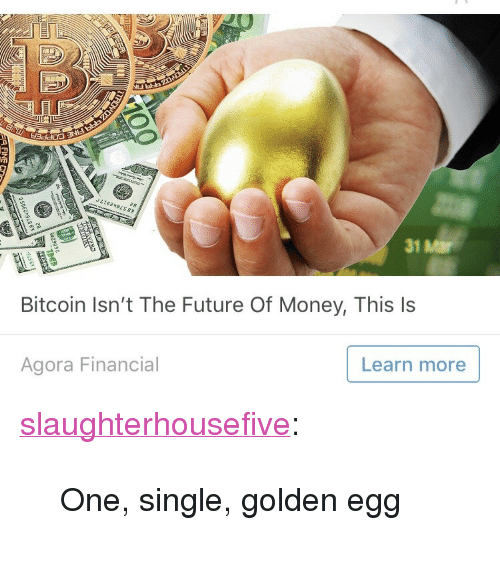 """Future, Money, and Tumblr: 31 Mar  Bitcoin Isn't The Future Of Money, This ls  Agora Financial  Learn more <p><a href=""""http://slaughterhousefive.tumblr.com/post/172603497761/one-single-golden-egg"""" class=""""tumblr_blog"""">slaughterhousefive</a>:</p> <blockquote><p>One, single, golden egg</p></blockquote>"""