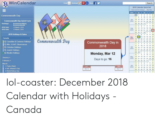 Click, Facts, and Lol: 31 WinCalendar  Email  Bookmark  Search  2018 Calendar Quick Ref  Click month for Holidays Start Mon  31 1 2 3 4 5 6  7 8 9 10 11 12 13  Jan 14 15 16 17 18 19 20  2018 2 22 23 24 25 26 27  28 29 30 31 1 2 3  4 5 6 7 8 9 10  Feb 11 12 13 14 15 16 17  2018 18 19 20 21 22 23 24  25 26 27 28 1 23  4 5 6 78 9 10  Mar 11 12 13 14 15 16 17  Commonwealth Day  Commonwealth Day Quick Facts  Hashtags: commonwhealth  2018 Date:  #commonwealthday,  12 March, 2018  11 March, 2019  2019 Date:  2018 Holidays & Dates  Canada  Canadian & Common Holidays  Misc. & Int'l. Observances  Commonwealth Day  Commonwealth Day in  2018  2018 18 19 20 21 22 23 24  25 26 27 28 29 30 31  8 9 10 11 12 13 14  2 Christian Holidays  Apr  20  2478 15 1 17 18 19 20 21  Jewish Holidays  Muslim Holidays  Monday, Mar 12  Days to go: 16  22 23 24 25 26 27 28  29 30 12 3 4 5  6 7 8 9 10 11 12  May 13 14 15 16 17 18 19  2018 20 21 22 23 24 25 26  27 28 29 30 31 1 2  January  February +  March  1 Purim (Start)  8 Intl. Women's Day  8 World Kidney Day  Jun 10 11 12 13 14 15 16  2018 17 18 19 20 21 22 23  24 25 26 27 28 29 30  2019  Mar 13  Mar 11  1 2 3 4 5 6 lol-coaster:  December 2018 Calendar with Holidays - Canada