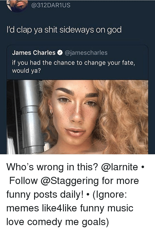 Funny, Goals, and God: @312DAR1US  I'd clap ya shit sideways on god  James Charles @jamescharles  if you had the chance to change your fate  would ya? Who's wrong in this? @larnite • ➫➫➫ Follow @Staggering for more funny posts daily! • (Ignore: memes like4like funny music love comedy me goals)