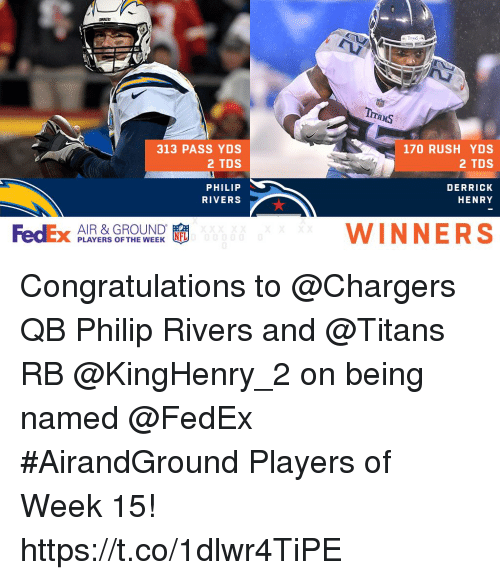 Derrick Henry, Memes, and Chargers: 313 PASS YDS  2 TDS  170 RUSH YDS  2 TDS  PHILIP  RIVERS  DERRICK  HENRY  FedEx PLAYERS OFTHEWEEK  AIR & GROUND  WINNERS Congratulations to @Chargers QB Philip Rivers and @Titans RB @KingHenry_2 on being named @FedEx #AirandGround Players of Week 15! https://t.co/1dlwr4TiPE