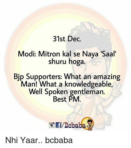 Memes, Best, and Amazing: 31st Dec.  Modi: Mitron kal se Naya 'Saal  shuru hoga.  Bjp Supporters: What an amazing  Man! What a knowledgeable,  Well Spoken gentleman.  Best PM  /Bobaba Nhi Yaar.. bcbaba