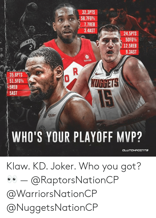 Joker, Life, and Got: 32.3PTS  7.7REB  3.4AST  24.5PTS  50F5% .  12.5REB  9.3AST  o R  Sun Life  35.6PTS  UGGETS  51.5F6%  5REB  5AST  Rckuter  WHO'S YOUR PLAYOFF MVP? Klaw. KD. Joker. Who you got? 👀 — @RaptorsNationCP @WarriorsNationCP @NuggetsNationCP