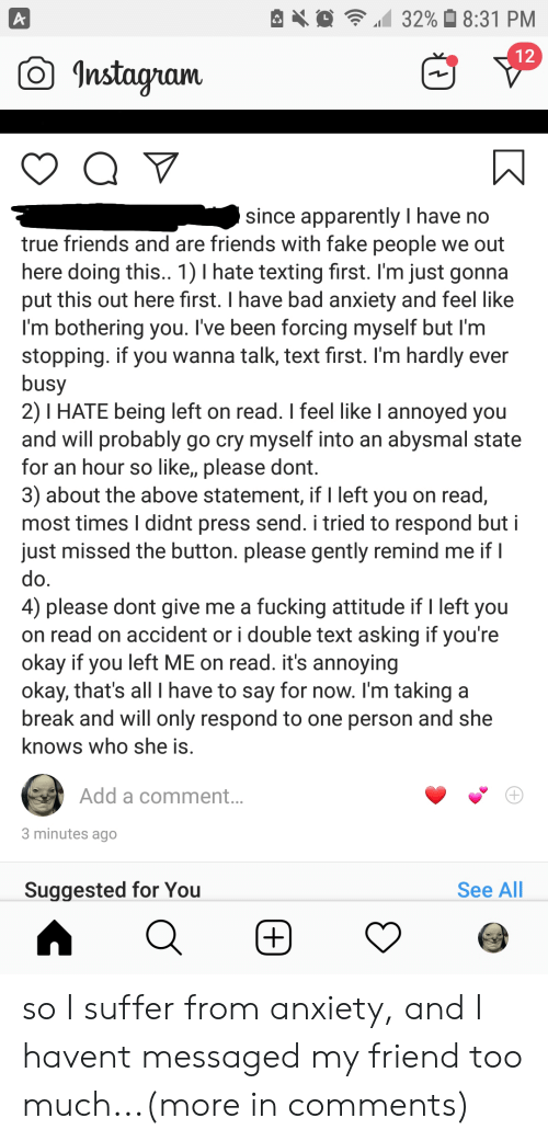 Apparently, Bad, and Fake: 32% 8:31 PM  A  12  nstagram  since apparently I have no  true friends and are friends with fake people we out  here doing this.. 1) I hate texting first. I'm just gonna  put this out here first. I have bad anxiety and feel like  I'm bothering you. I've been forcing myself but I'm  stopping. if you wanna talk, text first. I'm hardly ever  busy  2) I HATE being left on read. I feel like I annoyed you  and will probably go cry myself into an abysmal state  for an hour so like,, please dont.  3) about the above statement, if I left you on read,  most times I didnt press send. i tried to respond but i  just missed the button. please gently remind me if I  do.  4) please dont give me a fucking attitude if I left you  on read on accident or i double text asking if you're  okay if you left ME on read. it's annoying  okay, that's allI have to say for now. I'm taking a  break and will only respond to one person and she  knows who she is.  Add a comment...  3 minutes ago  See All  Suggested for You  +) so I suffer from anxiety, and I havent messaged my friend too much...(more in comments)