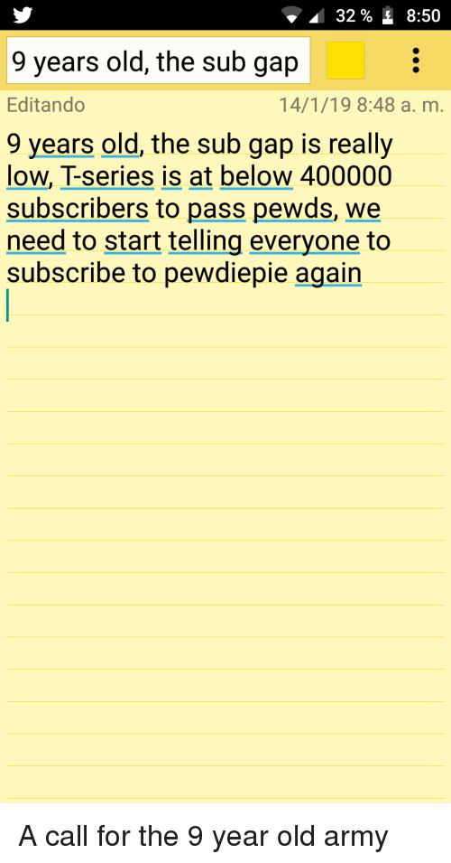 Army, Old, and Gap: 32 % 8:50  9 years old, the sub gap  Editando  9 years old, the sub gap is really  14/1/19 8:48 a. m.  low, T-series is at below 400000  OW  subscribers to pass pewds, we  need to start telling everyone to  subscribe to pewdiepie again A call for the 9 year old army