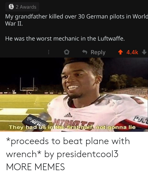 Dank, Memes, and Target: 32 Awards  My grandfather killed over 30 German pilots in World  War II.  He was the worst mechanic in the Luftwaffe.  t4.4k  Reply  NEW  They had s in the-first hali not gonna lie *proceeds to beat plane with wrench* by presidentcool3 MORE MEMES