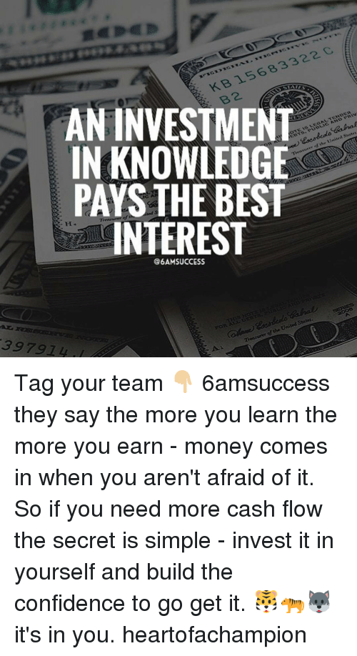 Memes, 🤖, and Invest: 322 C,  83 KB 156 AN INVESTMENT  Sintes  United the of IN KNOWLEDGE  PAYS THE BEST  INTEREST  Statea.  ofthe United THranmer 39 7914 Tag your team 👇🏼 6amsuccess they say the more you learn the more you earn - money comes in when you aren't afraid of it. So if you need more cash flow the secret is simple - invest it in yourself and build the confidence to go get it. 🐯🐅🐺 it's in you. heartofachampion