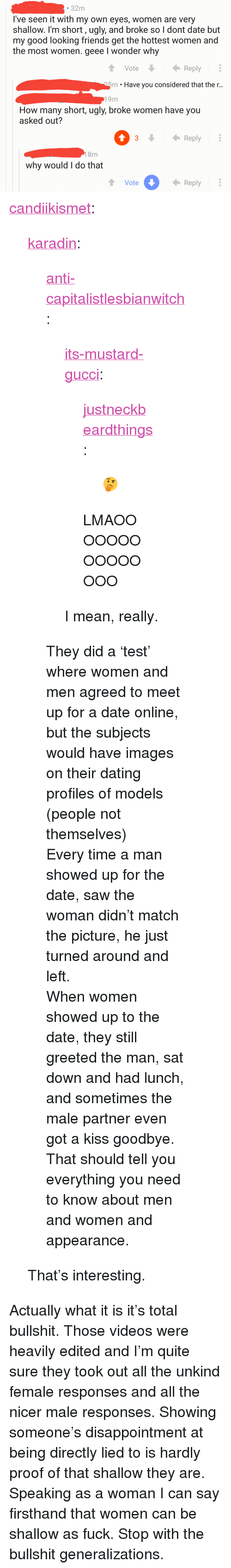 """Dating, Friends, and Gucci: 32m  I've seen it with my own eyes, women are very  shallow. I'm short, ugly, and broke so l dont date but  my good looking friends get the hottest women and  the most women. geee I wonder why  VoteReply  25m . Have you considered that the r..  19m  How many short, ugly, broke women have you  asked out?  3Reply  8m  why would I do that  Vote  Reply <p><a href=""""http://candiikismet.tumblr.com/post/161964122616/karadin-anti-capitalistlesbianwitch"""" class=""""tumblr_blog"""">candiikismet</a>:</p>  <blockquote><p><a href=""""http://karadin.tumblr.com/post/161962781063/anti-capitalistlesbianwitch-its-mustard-gucci"""" class=""""tumblr_blog"""">karadin</a>:</p>  <blockquote><p><a href=""""https://anti-capitalistlesbianwitch.tumblr.com/post/161962201901/its-mustard-gucci-justneckbeardthings"""" class=""""tumblr_blog"""">anti-capitalistlesbianwitch</a>:</p><blockquote> <p><a href=""""http://its-mustard-gucci.tumblr.com/post/161911741753/justneckbeardthings-lmaooooooooooooooo"""" class=""""tumblr_blog"""">its-mustard-gucci</a>:</p> <blockquote> <p><a href=""""http://justneckbeardthings.tumblr.com/post/161887312339"""" class=""""tumblr_blog"""">justneckbeardthings</a>:</p> <blockquote><p>🤔</p></blockquote>  <p>LMAOOOOOOOOOOOOOOO</p> </blockquote> <p>I mean, really.</p> </blockquote> <p>They did a'test' where women and men agreed to meet up for a date online, but the subjects would have images on their dating profiles of models (people not themselves)</p><p>Every time a man showed up for the date, saw the woman didn't match the picture, he just turned around and left.</p><p>When women showed up to the date, they still greeted the man, sat down and had lunch, and sometimes the male partner even got a kiss goodbye. That should tell you everything you need to know about men and women and appearance.</p></blockquote>  <p>That's interesting.</p></blockquote>  <p>Actually what it is it's total bullshit. Those videos were heavily edited and I'm quite sure they took out all the unkind female responses and all th"""
