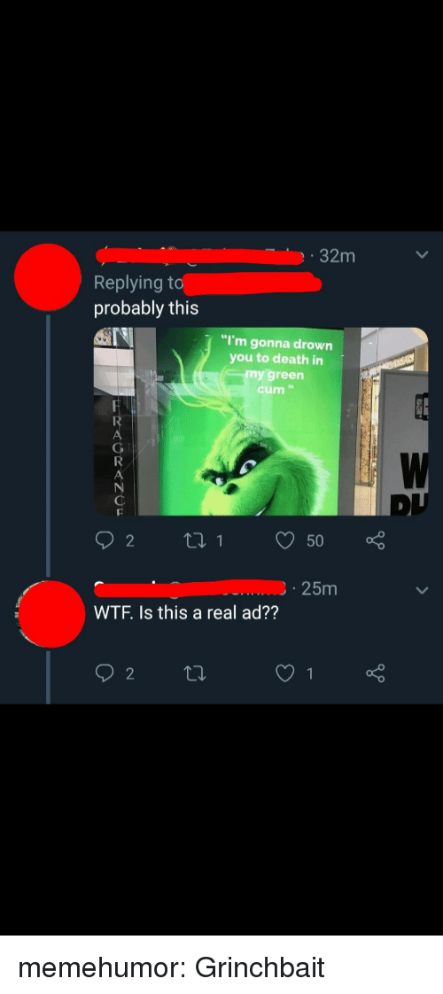 "Cum, Tumblr, and Wtf: 32m  Replying t  probably this  ""I'm gonna drown  you to death in  my green  cum ""  25m  WTF. Is this a real ad?? memehumor:  Grinchbait"