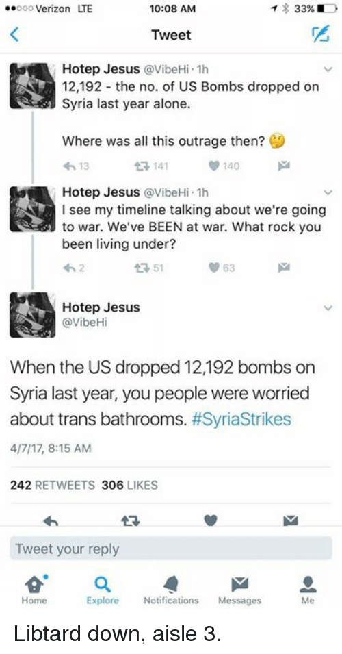 Being Alone, Jesus, and Memes: 33%  ..ooo Verizon LTE  10:08 AM  Tweet  Hotep Jesus avibeHi.1h  12,192 the no. of US Bombs dropped on  Syria last year alone.  Where was all this outrage then?  140  13  t 141  Hotep Jesus avibeHi.1h  see my timeline talking about we're going  to war. We've BEEN at war. What rock you  been living under?  63  tR 51  Hotep Jesus  @VibeHi  When the US dropped 12,192 bombs on  Syria last year, you people were worried  about trans bathrooms  #Syriastrikes  4/7/17, 8:15 AM  242  RETWEETS 306  LIKES  Tweet your reply  Home  Explore Notifications  Messages Libtard down, aisle 3.