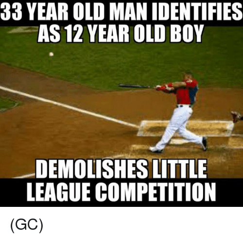 Memes, Old Man, and Old: 33 YEAR OLD MAN IDENTIFIES  AS 12 YEAR OLD BOY  DEMOLISHES LITTLE  LEAGUE COMPETITION (GC)
