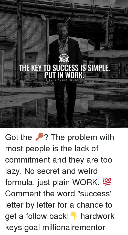 "Lazy, Memes, and Weird: 3300  THE KEY TO SUCCESS IS SIMPLE  PUT IN WORK  @MILLIONAIRE MENTOR Got the 🔑? The problem with most people is the lack of commitment and they are too lazy. No secret and weird formula, just plain WORK. 💯 Comment the word ""success"" letter by letter for a chance to get a follow back!👇 hardwork keys goal millionairementor"