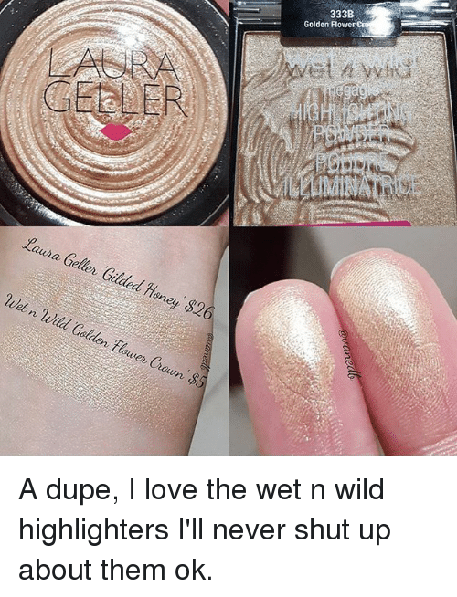 Love, Memes, and Shut Up: 333B  Golden Flower  Laura Geller Gilded Heney $2  Wet n Wild Golden lower Croun S A dupe, I love the wet n wild highlighters I'll never shut up about them ok.