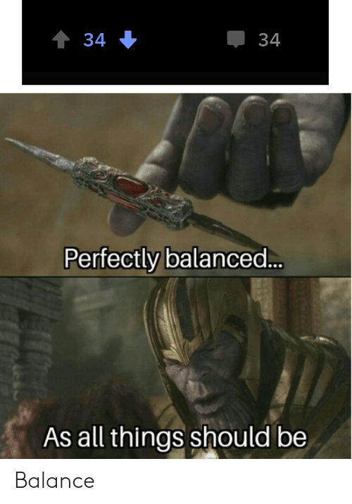 Balance In All Things Meme Love Quotes Perfectly balanced as all things should be. balance in all things meme love quotes