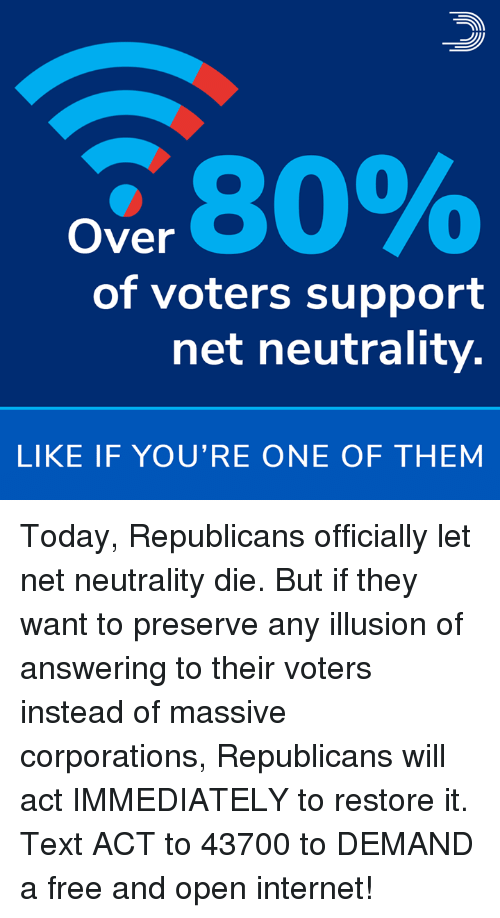 Internet, Memes, and Free: 34.80%  Over  of voters support  net neutrality.  LIKE IF YOU'RE ONE OF THEM Today, Republicans officially let net neutrality die. But if they want to preserve any illusion of answering to their voters instead of massive corporations, Republicans will act IMMEDIATELY to restore it.  Text ACT to 43700 to DEMAND a free and open internet!