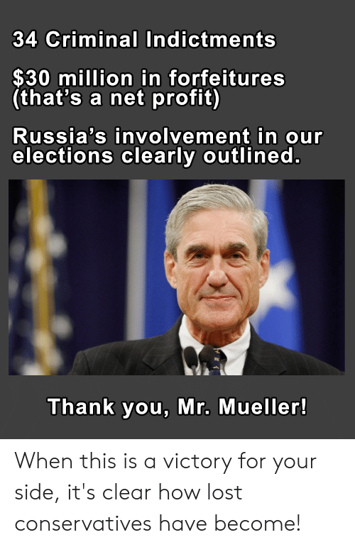 Politics, Lost, and Thank You: 34 Criminal Indictments  $30 million in forfeitures  (that's a net profit)  Russia's involvement in our  elections clearly outlined.  Thank you, Mr. Mueller! When this is a victory for your side, it's clear how lost conservatives have become!
