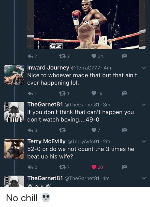 Boxing, Chill, and Funny: 34  Inward Journey  @TerraG777. 4m  Nice to whoever made that but that ain't  ever happening lo  16  The Garnet81  @TheGarnet81. 3m  If you don't think that can't happen you  TRAIG  don't watch boxing....49-0  i a Terry McEvilly  Terry Avfc91.2m  nd 52-0 or do we not count the 3 times he  beat up his wife?  20  The Garnet81 @The Garnet 81. 1m  W is a W No chill 💀