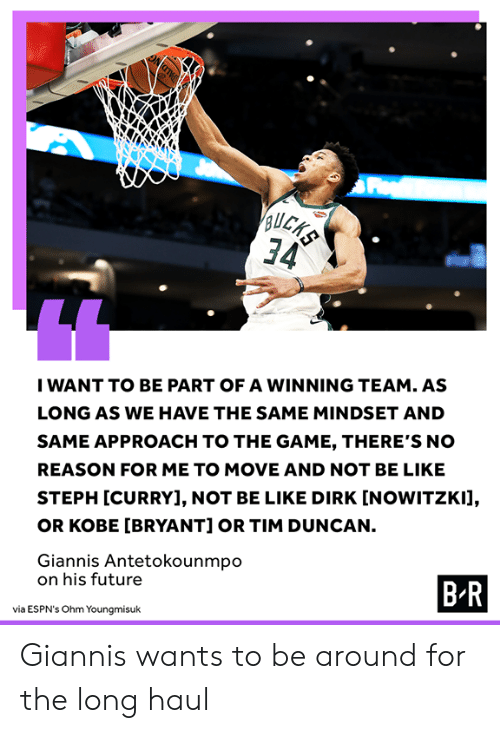 Be Like, Dirk Nowitzki, and Future: 34  IWANT TO BE PART OF A WINNING TEAM. AS  LONG AS WE HAVE THE SAME MINDSET AND  SAME APPROACH TO THE GAME, THERE'S NO  REASON FOR ME TO MOVE AND NOT BE LIKE  STEPH [CURRY], NOT BE LIKE DIRK [NOWITZKI],  OR KOBE [BRYANT] OR TIM DUNCAN.  Giannis Antetokounmpo  on his future  B.R  via ESPN's Ohm Youngmisuk Giannis wants to be around for the long haul