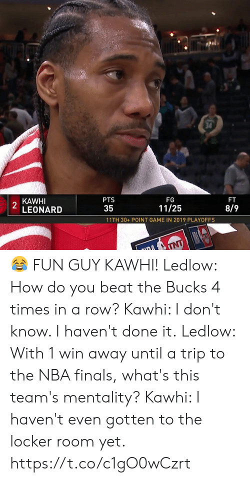 Finals, Memes, and Nba: 34  KAWHI  2  LEONARD  PTS  FG  FT  35  11/25  8/9  11TH 30+ POINT GAME IN 2019 PLAYOFFS  TNT 😂 FUN GUY KAWHI!  Ledlow: How do you beat the Bucks 4 times in a row? Kawhi: I don't know. I haven't done it.  Ledlow: With 1 win away until a trip to the NBA finals, what's this team's mentality? Kawhi: I haven't even gotten to the locker room yet.   https://t.co/c1gO0wCzrt