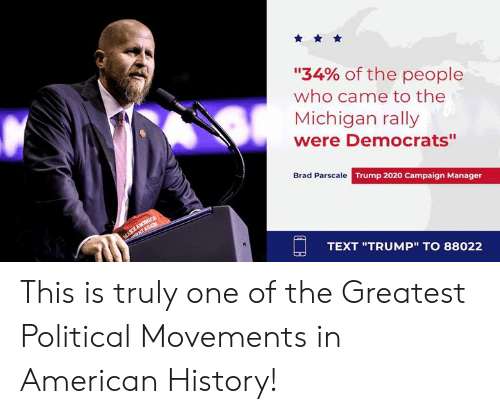 "American, History, and Michigan: ""34% of the people  who came to the  Michigan rally  were Democrats""  Brad Parscale Trump 2020 Campaign Manager  TEXT ""TRUMP"" TO 88022 This is truly one of the Greatest Political Movements in American History!"