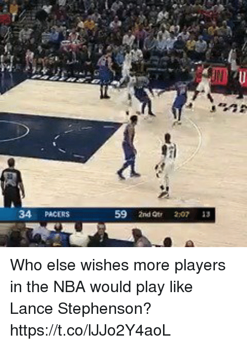 Lance Stephenson, Memes, and Nba: 34 PACERS  59 2nd Otr 2:07 13 Who else wishes more players in the NBA would play like Lance Stephenson? https://t.co/lJJo2Y4aoL