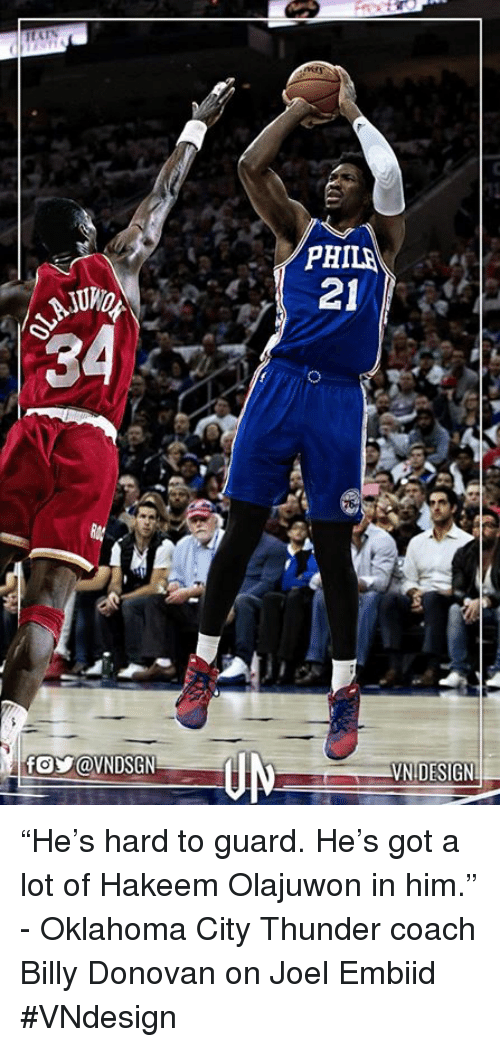 "Memes, Oklahoma City Thunder, and Oklahoma: 34  PHILA  21  VN DESIGNL ""He's hard to guard. He's got a lot of Hakeem Olajuwon in him."" - Oklahoma City Thunder coach Billy Donovan on Joel Embiid  #VNdesign"