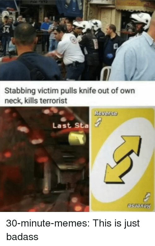 Memes, Tumblr, and Blog: 34  Stabbing victim pulls knife out of own  neck, kills terrorist  Reverse  Last Sta 30-minute-memes:  This is just badass