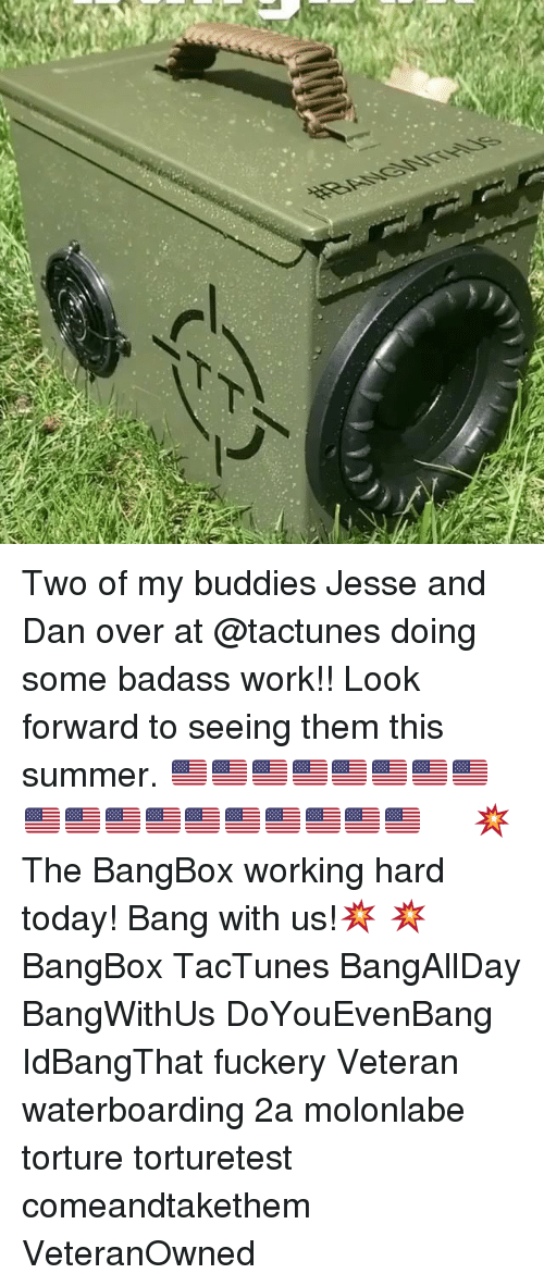 Memes, Work, and Summer: 34 Two of my buddies Jesse and Dan over at @tactunes doing some badass work!! Look forward to seeing them this summer. 🇺🇸🇺🇸🇺🇸🇺🇸🇺🇸🇺🇸🇺🇸🇺🇸🇺🇸🇺🇸🇺🇸🇺🇸🇺🇸🇺🇸🇺🇸🇺🇸🇺🇸🇺🇸 ・・・ 💥The BangBox working hard today! Bang with us!💥 💥 BangBox TacTunes BangAllDay BangWithUs DoYouEvenBang IdBangThat fuckery Veteran waterboarding 2a molonlabe torture torturetest comeandtakethem VeteranOwned