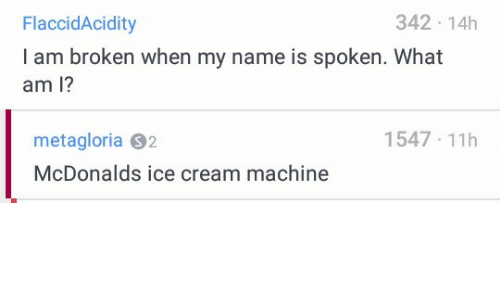 McDonalds, Ice Cream, and Cream: 342 14h  FlaccidAcidity  I am broken when my name is spoken. What  am l?  1547-11  metagloria S2  McDonalds ice cream machine