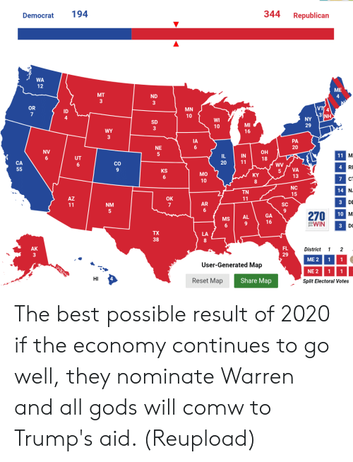 Best, Republican, and Map: 344 Republican  Democrat 194  WA  ME  ND  4  MN  10  OR  ID  WI  10  SD  MI  29  PA  20  IA  NE  OH  18  NV  IN  20  CO  4  RI  CA  5 VA  13  KS  MO  10  CT  NC  14  TN  OK  AR  SC  NM  GA  16  270 10 M  EWIN  AL  MS  38  FL  29  District 1 2  AK  ME2 1  User-Generated Map  NE 2 1 1  HI  Reset Map  Share Map  Split Electoral Vote:s The best possible result of 2020 if the economy continues to go well, they nominate Warren and all gods will comw to Trump's aid. (Reupload)