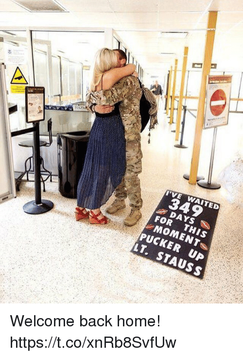 Memes, Home, and Back: 349  FOR THIS  PUCKER UP  LT. STAUSS Welcome back home! https://t.co/xnRb8SvfUw