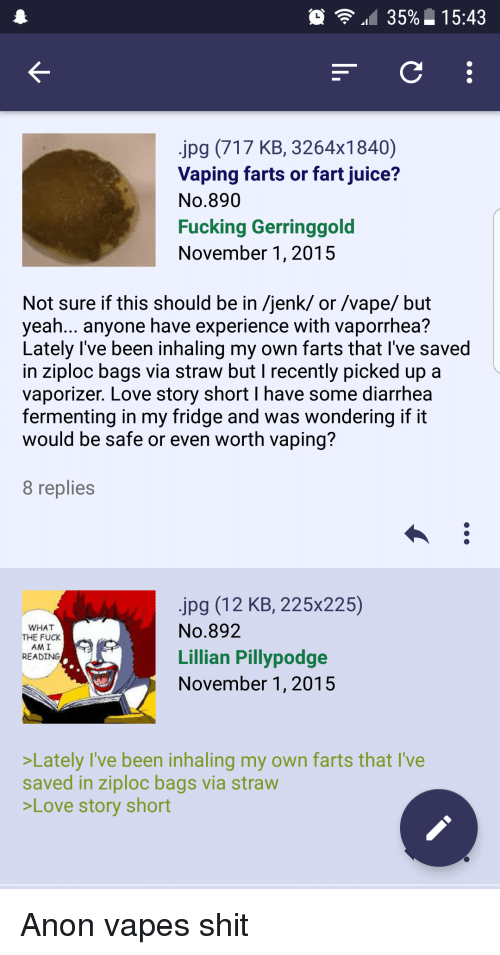 4chan, Fucking, and Juice: 35%. 15:43  jpg (717 KB, 3264x1840)  Vaping farts or fart juice?  No.890  Fucking Gerringgold  November 1, 2015  Not sure if this should be in /jenk/ or /vape/ but  yeah... anyone have experience with vaporrhea?  Lately l've been inhaling my own farts that I've saved  in ziploc bags via straw but I recently picked up a  vaporizer. Love story short I have some diarrhea  fermenting in my fridge and was wondering if it  would be safe or even worth vaping?  8 replies  jpg (12 KB, 225x225)  No.892  Lillian Pillypodge  November 1, 2015  WHAT  THE FUCK  AM I  READING  Lately I've been inhaling my own farts that I've  saved in ziploc bags via straw  Love story short