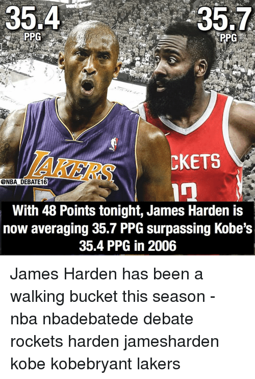 James Harden, Los Angeles Lakers, and Memes: 35.4  35.7  PPG  AKERS  CKETS  @NBA DEBATE16  With 48 Points tonight, James Harden is  now averaging 35.7 PPG surpassing Kobe's  35.4 PPG in 2006 James Harden has been a walking bucket this season - nba nbadebatede debate rockets harden jamesharden kobe kobebryant lakers