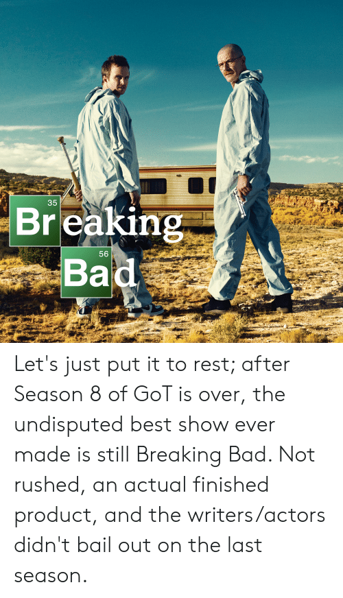 Bad, Breaking Bad, and Best: 35  Breaking  Ba  56 Let's just put it to rest; after Season 8 of GoT is over, the undisputed best show ever made is still Breaking Bad. Not rushed, an actual finished product, and the writers/actors didn't bail out on the last season.