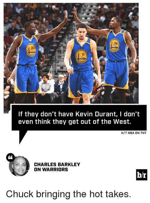 Kevin Durant, Nba, and Charles Barkley: 35  If they don't have Kevin Durant, I don't  even think they get out of the West.  H/T NBA ON TNT  CHARLES BARKLEY  ON WARRIORS  br Chuck bringing the hot takes.