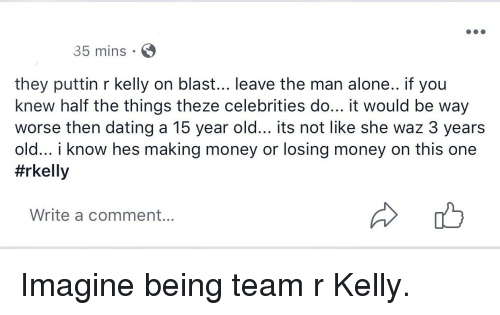 Being Alone, Dating, and Money: 35 mins  they puttin r kelly on blast... leave the man alone.. if you  knew half the things theze celebrities do... it would be way  worse then dating a 15 year old... its not like she waz 3 years  old... i know hes making money or losing money on this one  #rkelly  Write a comment...