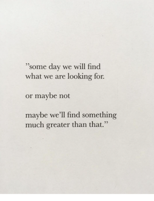 """Looking, Day, and Will: 35  """"some day we will find  what we are looking for  or maybe not  maybe we'll find something  much greater than that."""""""