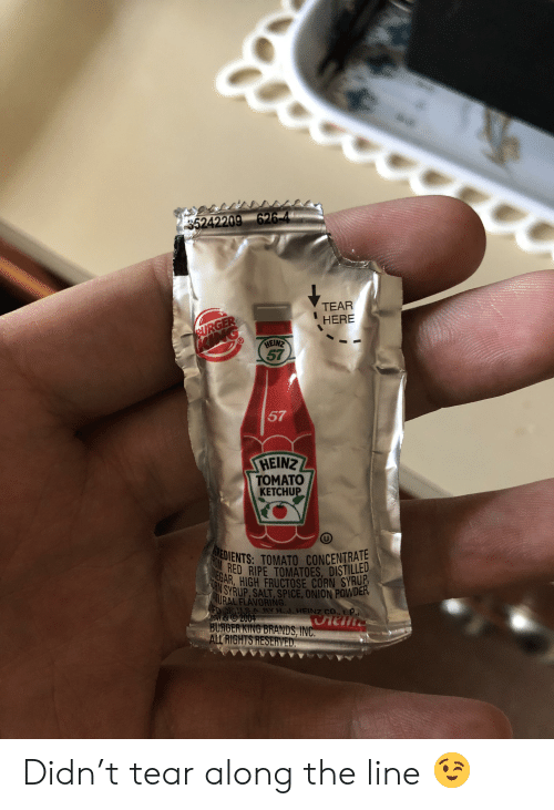 Burger King, Onion, and Salt: 35242209 626-4  TEAR  BURGER  OING  HERE  HEINZ  57  57  HEINZ  TOMATO  KETCHUP  HEDIENTS: TOMATO CONCENTRAE  NOM RED RIPE TOMATOES, DISTILLED  TOINEGAR, HIGH FRUCTOSE CORN SYRUP  ORN SYRUP, SALT, SPICE, ONION POWDER,  AURAL FLÁVORING.  D WMSA BY H.J.HEINZ CO., LP.  M &2004  BURGER KING BRANDS, INC.  ALL RIGHTS RESERVED Didn't tear along the line 😉