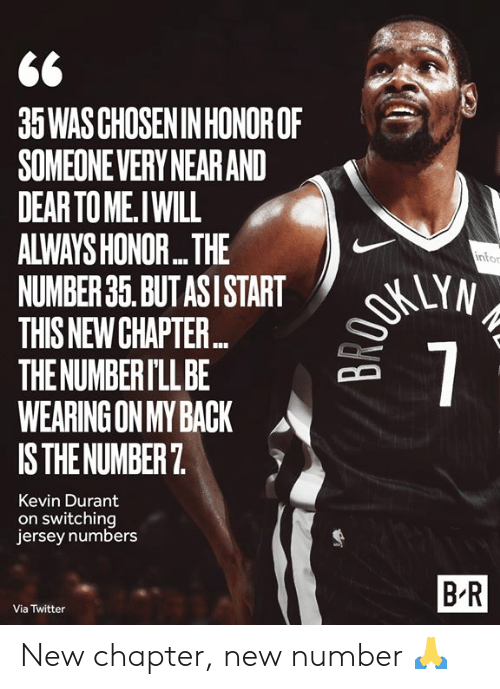 Kevin Durant, Twitter, and Back: 35WAS CHOSEN IN HONOROF  SOMEONEVERY NEAR AND  DEAR TO ME.IWILL  ALWAYS HONOR...THE  NUMBER 35. BUT ASI START  THIS NEW CHAPTE...  THE NUMBER I'LL BE  WEARING ON MY BACK  IS THE NUMBER 7  OKUYN  7  infor  Kevin Durant  on switching  jersey numbers  B-R  Via Twitter New chapter, new number 🙏