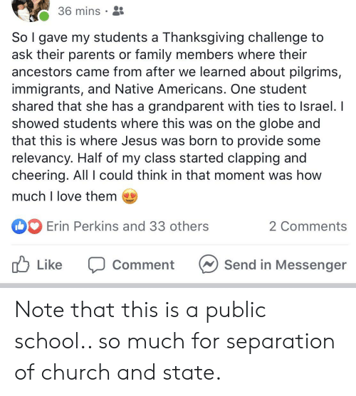 Church, Family, and Jesus: 36 mins  So I gave my students a Thanksgiving challenge to  ask their parents or family members where their  ancestors came from after we learned about pilgrims,  immigrants, and Native Americans. One student  shared that she has a grandparent with ties to Israel. I  showed students where this was on the globe and  that this is where Jesus was born to provide some  relevancy. Half of my class started clapping and  cheering. All l could think in that moment was how  much I love them  Erin Perkins and 33 others  2 Comments  Send in Messenger  Like  Comment Note that this is a public school.. so much for separation of church and state.