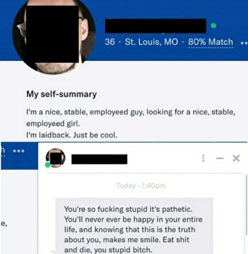 Bitch, Fucking, and Life: 36 , St. Louis, MO . 80%Match ..  My self-summary  I'm a nice, stable, employeed guy, looking for a nice, stable,  employeed girl.  I'm laidback. Just be co  Today-1:40pm  You're so fucking stupid it's pathetic.  You'll never ever be happy in your entire  life, and knowing that this is the truth  about you, makes me smile. Eat shit  and die, you stupid bitch.  e,